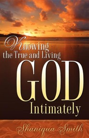 Knowing the True and Living God Intimately  -     By: Shaniqua Smith