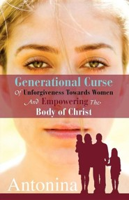 Generational Curse of Unforgiveness Towards Women and Empowering the Body of Christ  -     By: Antonina