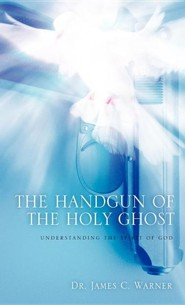 The Handgun of the Holy Ghost  -     By: Dr. James C. Warner