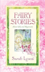 Fairy Stories about Sally and Mignonette  -     By: Sarah Lyons
