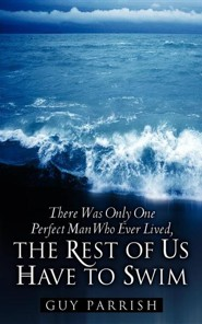 There Was Only One Perfect Man Who Ever Lived, the Rest of Us Have to Swim  -     By: Guy Parrish
