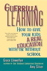 Guerrilla Learning: How to Give Your Kids a Real Education with or Without School  -     By: Grace Llewellyn, Amy Silver