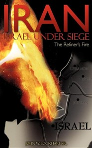 Iran Israel Under Siege/The Refiner's Fire  -     By: John W. Lockhart Sr