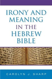 Irony and Meaning in the Hebrew Bible  -     By: Carolyn J. Sharp