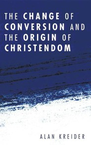 The Change of Conversion and the Origin of Christendom  -     By: Alan Kreider