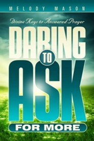 Daring to Ask for More: Divine Keys for Answered Prayer  -     By: Melody Mason