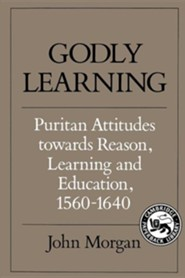 Godly Learning: Puritan Attitudes Towards Reason, Learning, and Education, 1560-1640  -     By: John Philip Morgan