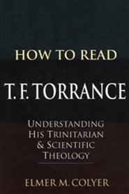 How to Read T. F. Torrance: Understanding His Trinitarian & Scientific Theology  -     By: Elmer M. Colyer