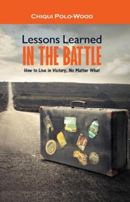 Lessons Learned in the Battle: How to Live in Victory, No Matter What  -     By: Chiqui Polo-Wood
