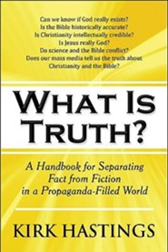 What Is Truth?: A Handbook for Separating Fact from Fiction in a Propaganda-Filled World  -     By: Kirk Hastings