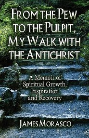 From the Pew to the Pulpit, My Walk with the Antichrist: A Memoir of Spiritual Growth, Inspiration and Recovery  -     By: James Morasco