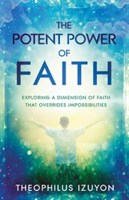 The Potent Power of Faith: Exploring a Dimension of Faith That Overrides Impossibilities  -     By: Theophilus Izuyon