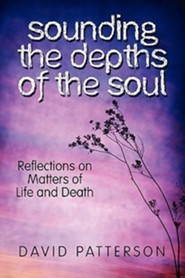 Sounding the Depths of the Soul: Reflections on Matters of Life and Death  -     By: David Patterson