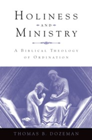 Holiness and Ministry: A Biblical Theology of Ordination  -     By: Thomas B. Dozeman