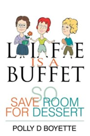 Life Is a Buffet: So Save Room for Dessert  -     By: Polly D. Boyette