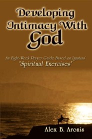 Developing Intimacy with God: An Eight-Week Prayer Guide Based on Ignatius' Spiritual Exercises  -     By: Alex B. Aronis