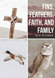Fins, Feathers, Faith, and Family  -     By: Den Pluimer