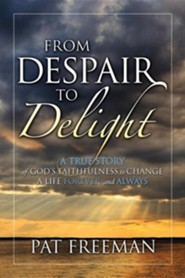 From Despair to Delight: A True Story of God's Faithfulness to Change a Life Forever and Always  -     By: Pat Freeman