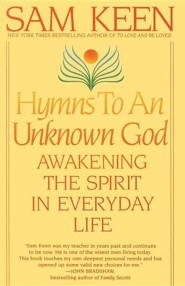 Hymns to an Unknown God: Awakening the Spirit in Everyday Life  -     By: Sam Keen