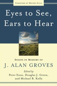 Eyes to See, Ears to Hear: Essays in Memory of J. Alan Groves  -     Edited By: Peter Enns, Douglas J. Green, Michael B. Kelly