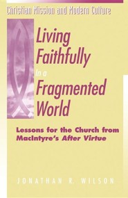 Living Faithfully in a Fragmented World: Lessons for the Church from Macintyre's After Virtue  -     By: Jonathan R. Wilson
