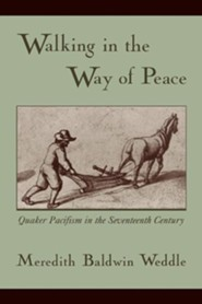 Walking in the Way of Peace: Quaker Pacifism in the Seventeenth Century  -     By: Meredith Baldwin Weddle