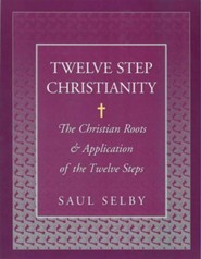 Twelve Step Christianity: The Christian Roots & Application of the Twelve Steps  -     By: Saul Selby