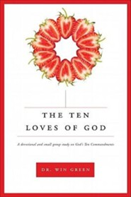 The Ten Loves of God: A Devotional and Small Group Study on God's Ten Commandments  -     By: Win Green