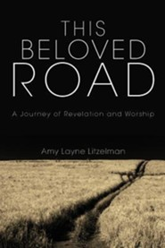 This Beloved Road: A Journey of Revelation and Worship  -     By: Amy Layne Litzelman