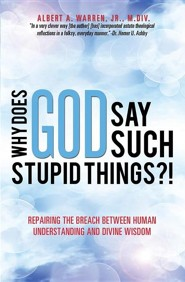 Why Does God Say Such Stupid Things?!  -     By: Albert A. Warren Jr.