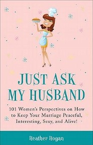Just Ask My Husband: 101 Women's Perspectives on How to Keep Your Marriage Peaceful, Interesting, Sexy, and Alive!  -     By: Heather Hogan