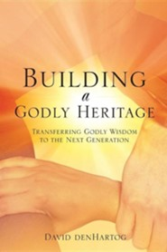 Building a Godly Heritage  -     By: David Denhartog