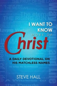 I Want to Know More of Christ: A Daily Devotional on His Matchless Names  -     By: Steve Hall
