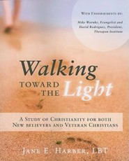 Walking Toward the Light: A Study of Christianity for Both New Believers and Veteran Christians