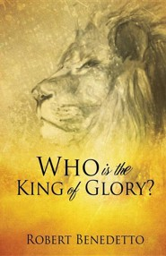 Who Is the King of Glory?  -     By: Robert Benedetto