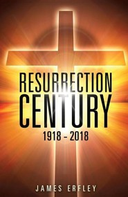 Resurrection Century: 1918 - 2018  -     By: James Erfley
