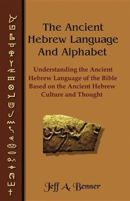 The Ancient Hebrew Language and Alphabet: Understanding the Ancient Hebrew Language of the Bible Based on Ancient Hebrew Culture and Thought  -     By: Jeff A. Benner
