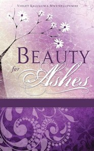 Beauty for Ashes  -     By: Violet Kaluluma Mwenelupembe