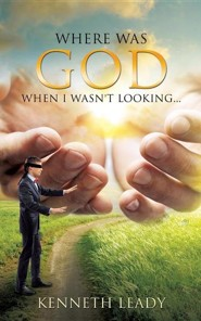 Where Was God When I Wasn't Looking...  -     By: Kenneth Leady