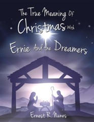 The True Meaning of Christmas with Ernie and the Dreamer  -     By: Ernest R. Nunes