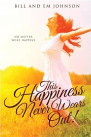 This Happiness Never Wears Out!  -     By: Bill Johnson, Em Johnson