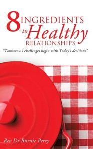 The 8 Ingredients to Healthy Relationships  -     By: Rev., Dr. Burnie Perry