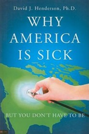 Why America Is Sick: But You Don't Have to Be  -     By: David J. Henderson