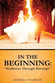 In the Beginning: Godliness Through Marriage  -     By: Charles E. Maldon Jr.