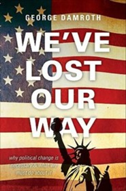 We've Lost Our Way: Why Political Change Is Necessary & What We Must Do about It  -     By: George Damroth