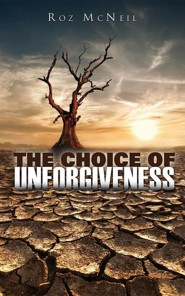 The Choice of Unforgiveness  -     By: Roz McNeil
