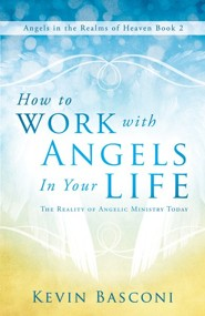 How to Work with Angels in Your Life: The Reality of Angelic Ministry Today-Angels in the Realms of Heaven, Book 2
