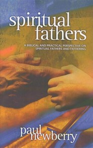 Spiritual Fathers: A Biblical and Practical Perspective on Spiritual Fathers and Fathering