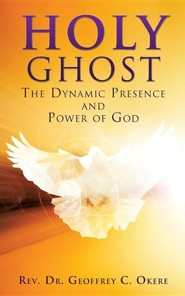 Holy Ghost: The Dynamic Presence and Power of God  -     By: Rev.,Dr. Geoffrey C. Okere