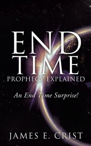 End Time Prophecy Explained  -     By: James E.E. Crist